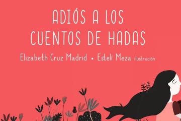 Adiós a los cuentos de hadas, por Elizabeth Cruz Madrid